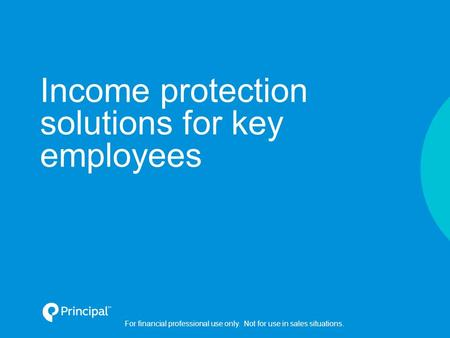 Income protection solutions for key employees For financial professional use only. Not for use in sales situations.