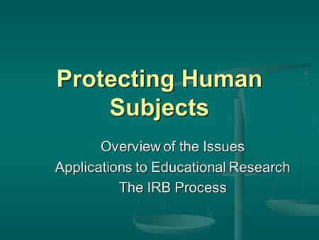 Protecting Human Subjects Overview of the Issues Applications to Educational Research The IRB Process.