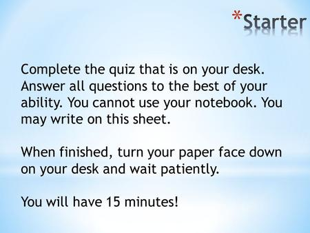 Complete the quiz that is on your desk. Answer all questions to the best of your ability. You cannot use your notebook. You may write on this sheet. When.