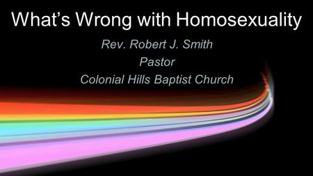 What's Wrong with Homosexuality Rev. Robert J. Smith Pastor Colonial Hills Baptist Church.