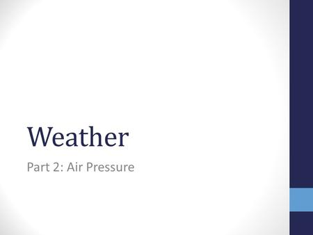 Weather Part 2: Air Pressure. Air Pressure… is a measure of the force of the air pressing down on Earth's surface. at any point on the Earth is equal.