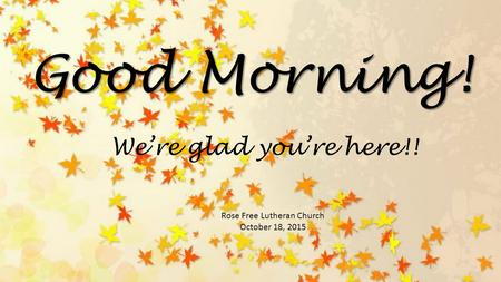 Good Morning! Rose Free Lutheran Church October 18, 2015 We're glad you're here!!