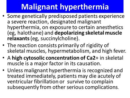 Malignant hyperthermia Some genetically predisposed patients experience a severe reaction, designated malignant hyperthermia, on exposure to certain anesthetics.