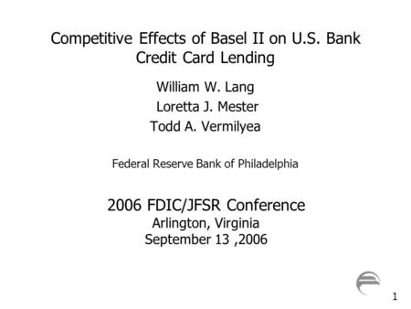 1 Competitive Effects of Basel II on U.S. Bank Credit Card Lending William W. Lang Loretta J. Mester Todd A. Vermilyea Federal Reserve Bank of Philadelphia.