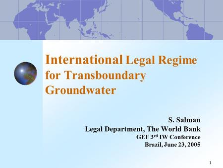 1 International Legal Regime for Transboundary Groundwater S. Salman Legal Department, The World Bank GEF 3 rd IW Conference Brazil, June 23, 2005.