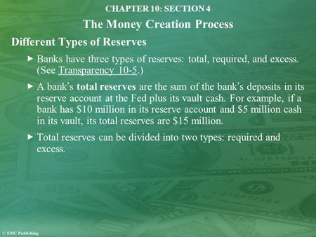 CHAPTER 10: SECTION 4 The Money Creation Process Different Types of Reserves Banks have three types of reserves: total, required, and excess. (See Transparency.
