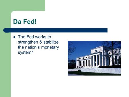 Da Fed! The Fed works to strengthen & stabilize the nation's monetary system*