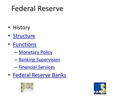 Federal Reserve History Structure Functions –M–Monetary Policy –B–Banking Supervision –F–Financial Services Federal Reserve Banks.