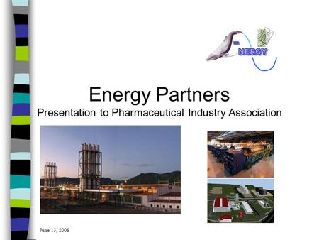 Energy Partners Presentation to Pharmaceutical Industry Association June 13, 2008.