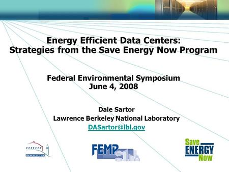 1 Energy Efficient Data Centers: Strategies from the Save Energy Now Program Federal Environmental Symposium June 4, 2008 Dale Sartor Lawrence Berkeley.