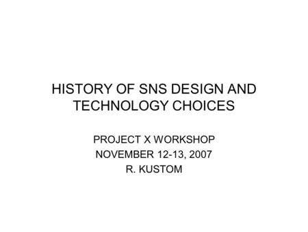 HISTORY OF SNS DESIGN AND TECHNOLOGY CHOICES PROJECT X WORKSHOP NOVEMBER 12-13, 2007 R. KUSTOM.