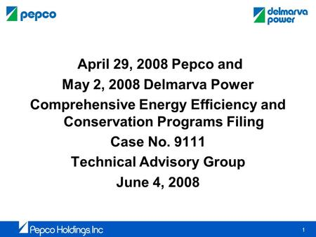 1 April 29, 2008 Pepco and May 2, 2008 Delmarva Power Comprehensive Energy Efficiency and Conservation Programs Filing Case No. 9111 Technical Advisory.