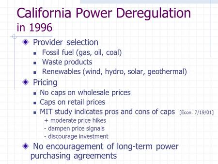 California Power Deregulation in 1996 Provider selection Fossil fuel (gas, oil, coal) Waste products Renewables (wind, hydro, solar, geothermal) Pricing.