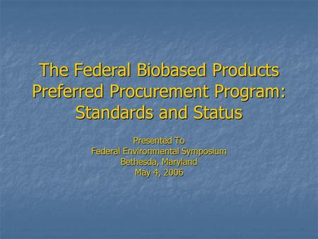 The Federal Biobased Products Preferred Procurement Program: Standards and Status Presented To Federal Environmental Symposium Bethesda, Maryland May 4,