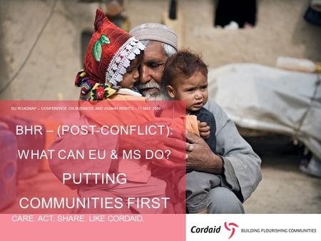 CARE. ACT. SHARE. LIKE CORDAID. BHR – (POST-CONFLICT): WHAT CAN EU & MS DO? PUTTING COMMUNITIES FIRST EU ROADMAP – CONFERENCE ON BUSINESS AND HUMAN RIGHTS.