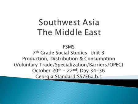 FSMS 7 th Grade Social Studies; Unit 3 Production, Distribution & Consumption (Voluntary Trade/Specialization/Barriers/OPEC) October 20 th – 22 nd ; Day.