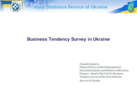 Business Tendency Survey in Ukraine State Statistics Service of Ukraine Olena Kolpakova, Deputy Director of the Department for Structural Statistics and.