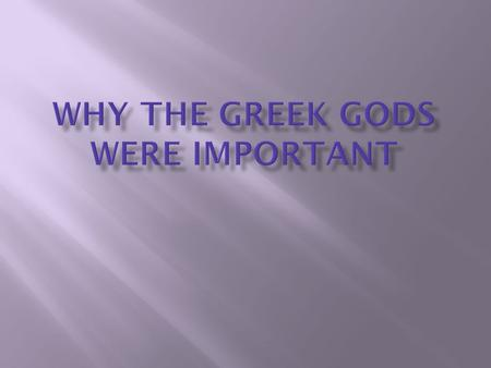  Religion was important to the ancient Greeks because they believed that it would make their lives better while alive. They also believed the gods would.