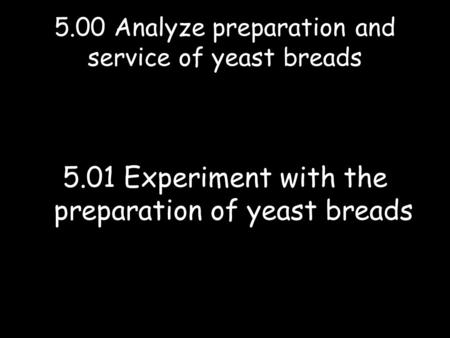 5.00 Analyze preparation and service of yeast breads 5.01 Experiment with the preparation of yeast breads.