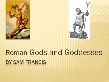Roman Gods and Goddesses.  The Romans believed in many different gods and goddesses. For anything they had a god or goddess in charge. The Romans had.