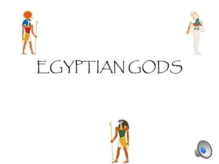 EGYPTIAN GODS Ra Ra was the first pharaoh of Egypt. He was the God of sun and the creator of the world.