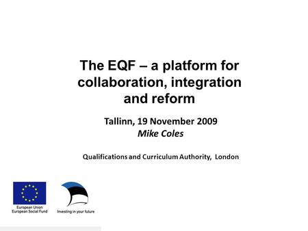 Tallinn, 19 November 2009 Mike Coles Qualifications and Curriculum Authority, London The EQF – a platform for collaboration, integration and reform.