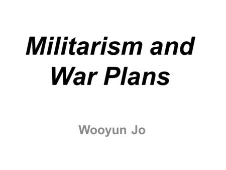 Militarism and War Plans Wooyun Jo. What is Militarism? It means an excessive influence of the army on the political life of a nation.
