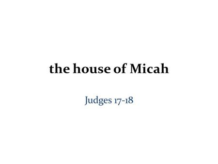 The house of Micah Judges 17-18. Judges 17-21 Part 1.