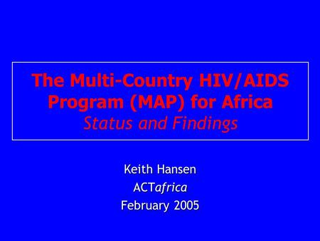 The Multi-Country HIV/AIDS Program (MAP) for Africa Status and Findings Keith Hansen ACTafrica February 2005.
