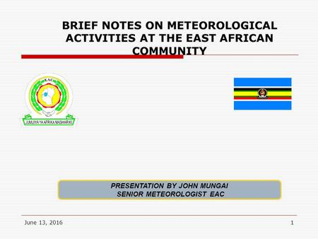 June 13, 20161 BRIEF NOTES ON METEOROLOGICAL ACTIVITIES AT THE EAST AFRICAN COMMUNITY PRESENTATION BY JOHN MUNGAI SENIOR METEOROLOGIST EAC.
