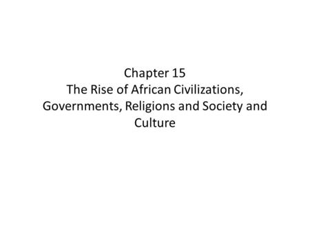 Chapter 15 The Rise of African Civilizations, Governments, Religions and Society and Culture.