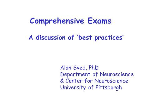 Comprehensive Exams Alan Sved, PhD Department of Neuroscience & Center for Neuroscience University of Pittsburgh A discussion of 'best practices'