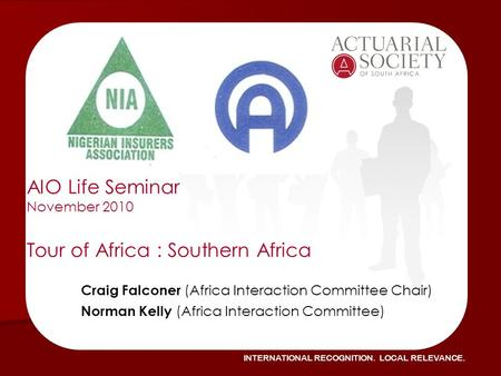INTERNATIONAL RECOGNITION. LOCAL RELEVANCE. AIO Life Seminar November 2010 Tour of Africa : Southern Africa Craig Falconer (Africa Interaction Committee.