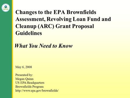 Changes to the EPA Brownfields Assessment, Revolving Loan Fund and Cleanup (ARC) Grant Proposal Guidelines May 6, 2008 Presented by: Megan Quinn US EPA.