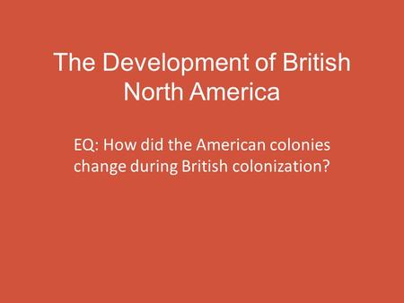The Development of British North America EQ: How did the American colonies change during British colonization?