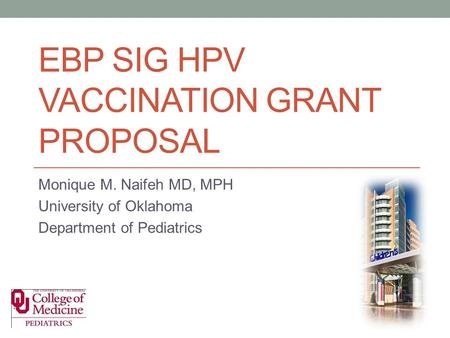 EBP SIG HPV VACCINATION GRANT PROPOSAL Monique M. Naifeh MD, MPH University of Oklahoma Department of Pediatrics.