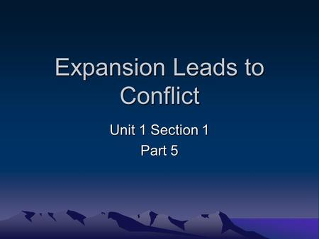 Expansion Leads to Conflict Unit 1 Section 1 Part 5.