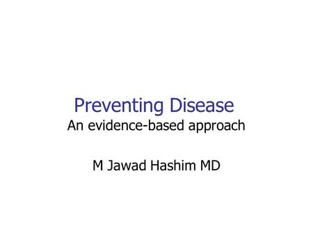 Preventing Disease An evidence-based approach M Jawad Hashim MD.