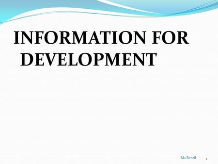 INFORMATION FOR DEVELOPMENT Ms Bentil 1. What is development?  It involves economic growth, modernisation and general improvement in the socio-economic.