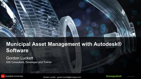 © 2012 Autodesk Gordon Luckett – Municipal Asset Management with Autodesk® Software Gordon Luckett GIS Consultant, Developer.