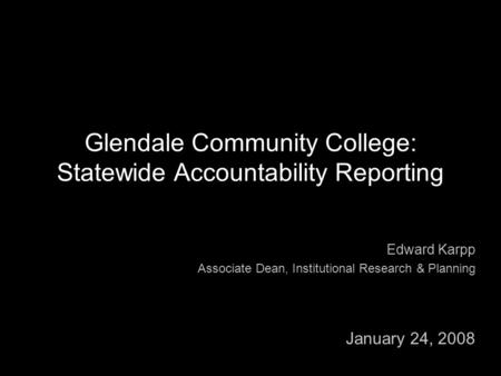 Glendale Community College: Statewide Accountability Reporting Edward Karpp Associate Dean, Institutional Research & Planning January 24, 2008.