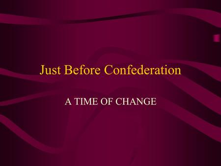 Just Before Confederation A TIME OF CHANGE. Politics in Canada Politics in Canada in the mid 1800's was a stormy affair. The provinces were divided by.