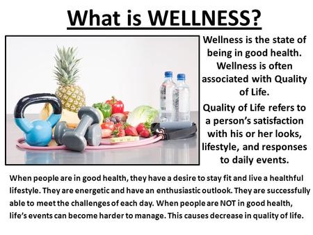What is WELLNESS? Wellness is the state of being in good health. Wellness is often associated with Quality of Life. Quality of Life refers to a person's.