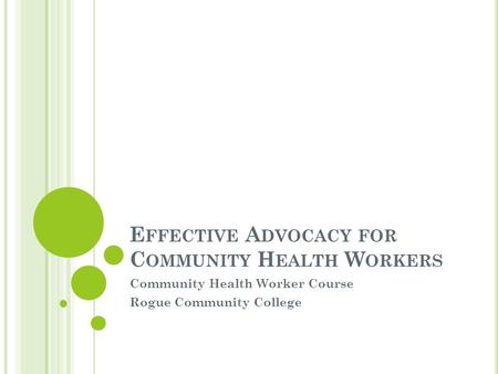 E FFECTIVE A DVOCACY FOR C OMMUNITY H EALTH W ORKERS Community Health Worker Course Rogue Community College.