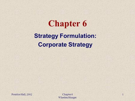 Prentice Hall, 2002Chapter 6 Wheelen/Hunger 1 Chapter 6 Strategy Formulation: Corporate Strategy.