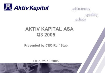 AKTIV KAPITAL ASA Q3 2005 Presented by CEO Rolf Stub Oslo, 21.10.2005.