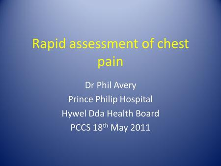 Rapid assessment of chest pain Dr Phil Avery Prince Philip Hospital Hywel Dda Health Board PCCS 18 th May 2011.