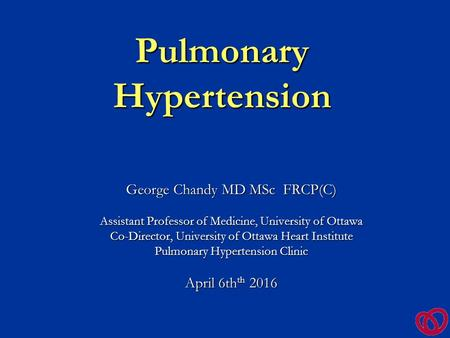 Pulmonary Hypertension George Chandy MD MSc FRCP(C) Assistant Professor of Medicine, University of Ottawa Co-Director, University of Ottawa Heart Institute.