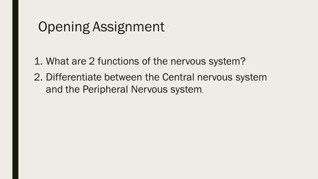 Opening Assignment 1.What are 2 functions of the nervous system? 2.Differentiate between the Central nervous system and the Peripheral Nervous system.