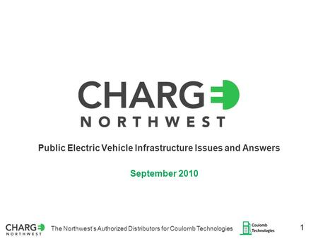 The Northwest's Authorized Distributors for Coulomb Technologies 1 Public Electric Vehicle Infrastructure Issues and Answers September 2010.